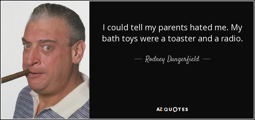 I could tell my parents hated me. My bath toys were a toaster and a radio. - Rodney Dangerfield