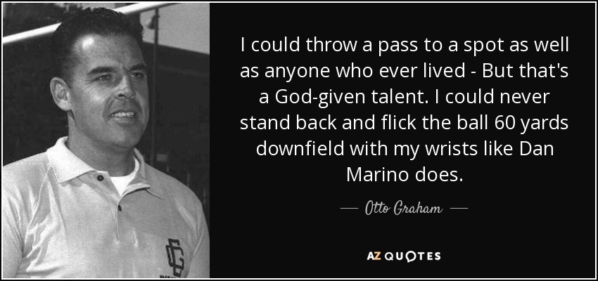 I could throw a pass to a spot as well as anyone who ever lived - But that's a God-given talent. I could never stand back and flick the ball 60 yards downfield with my wrists like Dan Marino does. - Otto Graham