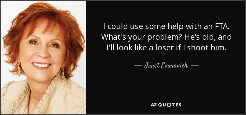 I could use some help with an FTA. What's your problem? He's old, and I'll look like a loser if I shoot him. - Janet Evanovich