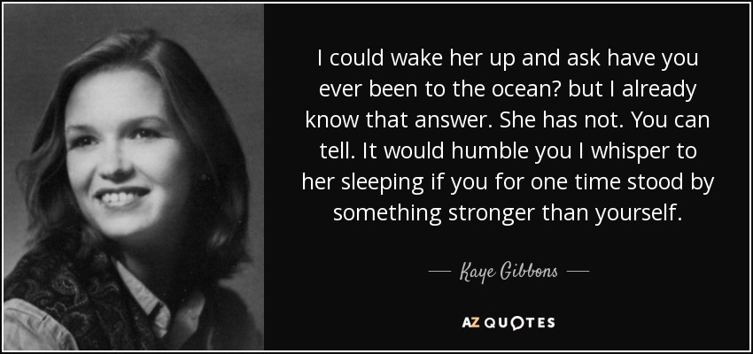 I could wake her up and ask have you ever been to the ocean? but I already know that answer. She has not. You can tell. It would humble you I whisper to her sleeping if you for one time stood by something stronger than yourself. - Kaye Gibbons