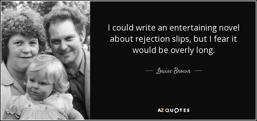 I could write an entertaining novel about rejection slips, but I fear it would be overly long. - Louise Brown