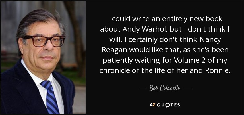 I could write an entirely new book about Andy Warhol, but I don't think I will. I certainly don't think Nancy Reagan would like that, as she's been patiently waiting for Volume 2 of my chronicle of the life of her and Ronnie. - Bob Colacello
