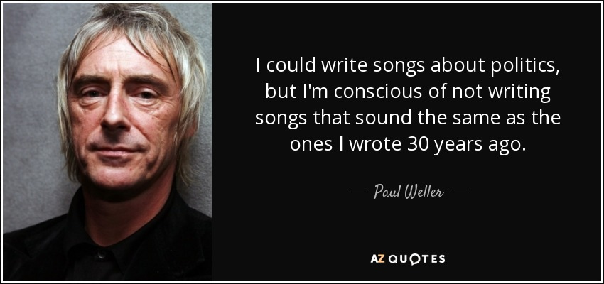 I could write songs about politics, but I'm conscious of not writing songs that sound the same as the ones I wrote 30 years ago. - Paul Weller