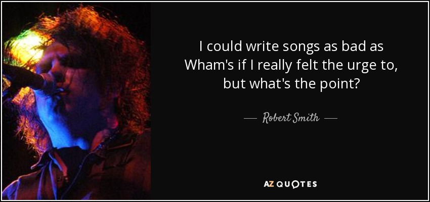 I could write songs as bad as Wham's if I really felt the urge to, but what's the point? - Robert Smith