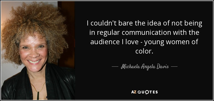 I couldn't bare the idea of not being in regular communication with the audience I love - young women of color. - Michaela Angela Davis