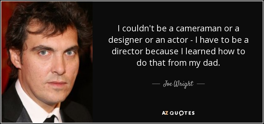 I couldn't be a cameraman or a designer or an actor - I have to be a director because I learned how to do that from my dad. - Joe Wright