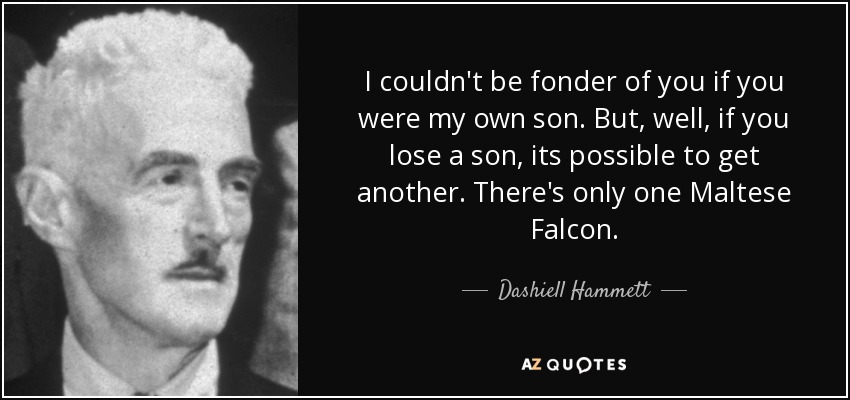 I couldn't be fonder of you if you were my own son. But, well, if you lose a son, its possible to get another. There's only one Maltese Falcon. (Kasper Gutman) - Dashiell Hammett