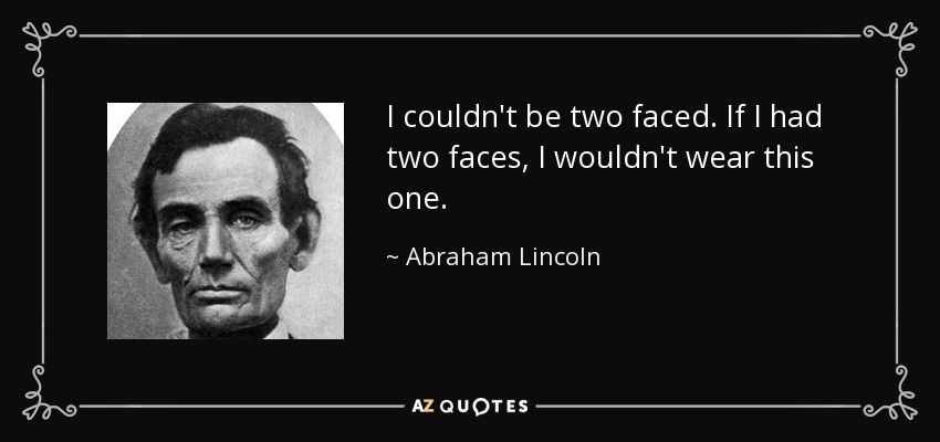 I couldn't be two faced. If I had two faces, I wouldn't wear this one. - Abraham Lincoln