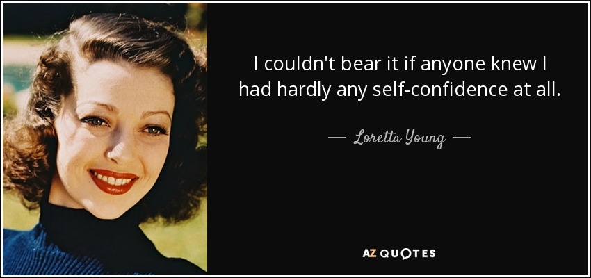 I couldn't bear it if anyone knew I had hardly any self-confidence at all. - Loretta Young