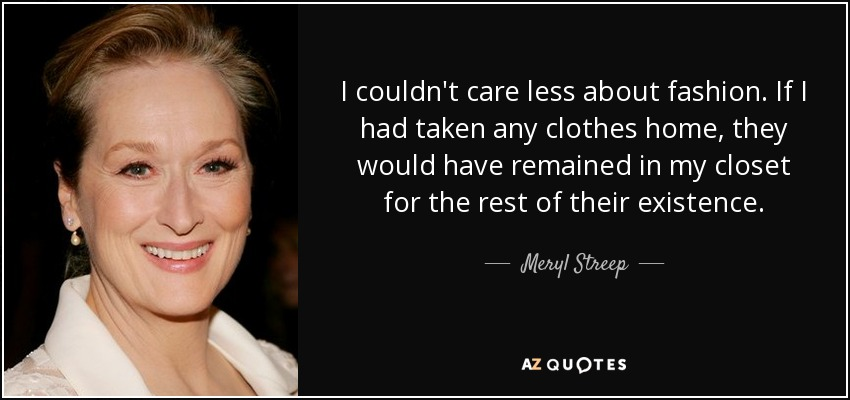 I couldn't care less about fashion. If I had taken any clothes home, they would have remained in my closet for the rest of their existence. - Meryl Streep