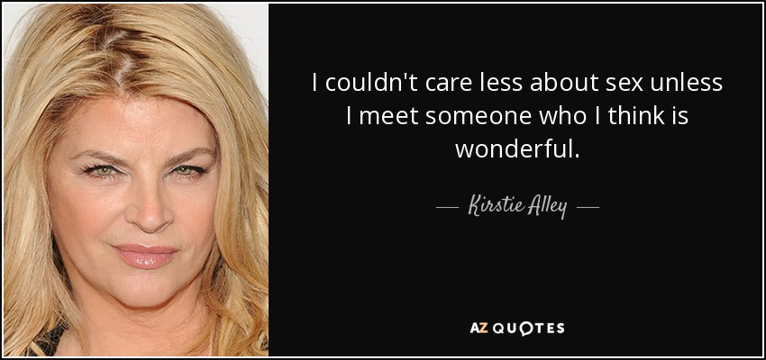 I couldn't care less about sex unless I meet someone who I think is wonderful. - Kirstie Alley