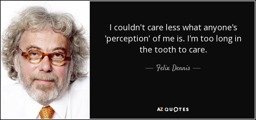 I couldn't care less what anyone's 'perception' of me is. I'm too long in the tooth to care. - Felix Dennis