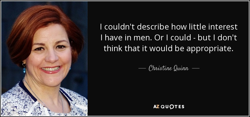 I couldn't describe how little interest I have in men. Or I could - but I don't think that it would be appropriate. - Christine Quinn