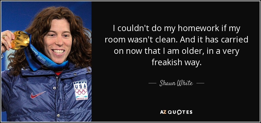I couldn't do my homework if my room wasn't clean. And it has carried on now that I am older, in a very freakish way. - Shaun White