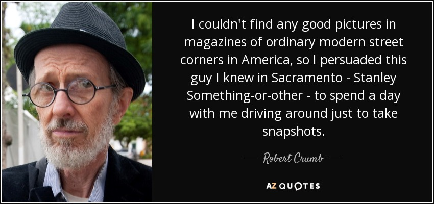 I couldn't find any good pictures in magazines of ordinary modern street corners in America, so I persuaded this guy I knew in Sacramento - Stanley Something-or-other - to spend a day with me driving around just to take snapshots. - Robert Crumb