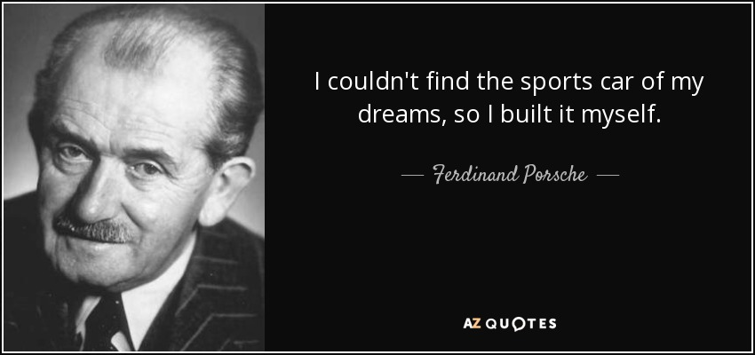 I couldn't find the sports car of my dreams, so I built it myself. - Ferdinand Porsche