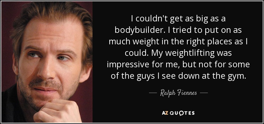 I couldn't get as big as a bodybuilder. I tried to put on as much weight in the right places as I could. My weightlifting was impressive for me, but not for some of the guys I see down at the gym. - Ralph Fiennes
