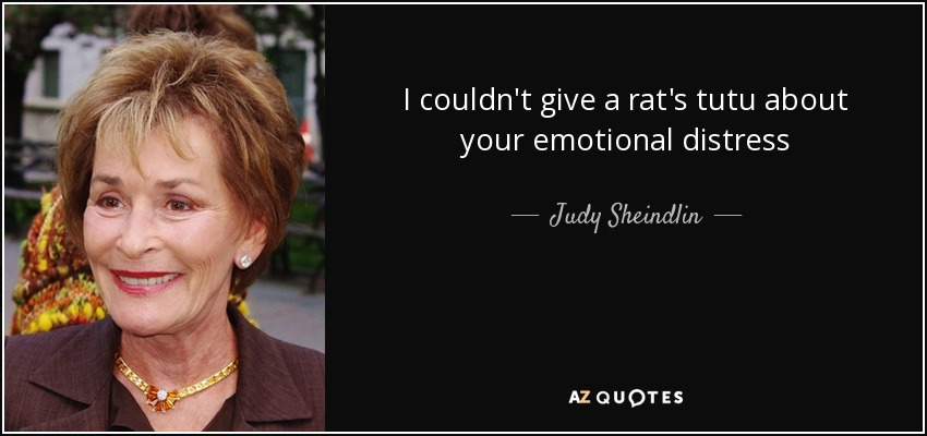 I couldn't give a rat's tutu about your emotional distress - Judy Sheindlin