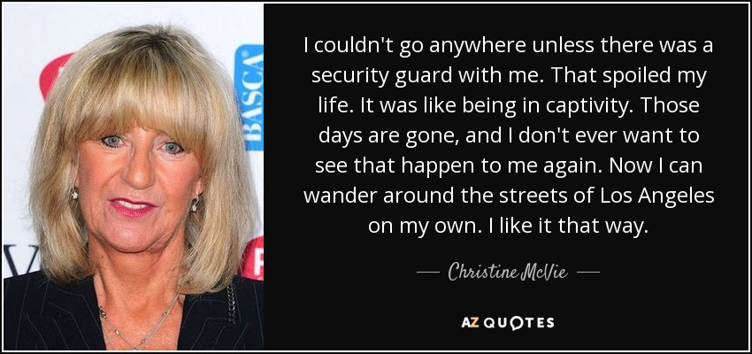 I couldn't go anywhere unless there was a security guard with me. That spoiled my life. It was like being in captivity. Those days are gone, and I don't ever want to see that happen to me again. Now I can wander around the streets of Los Angeles on my own. I like it that way. - Christine McVie