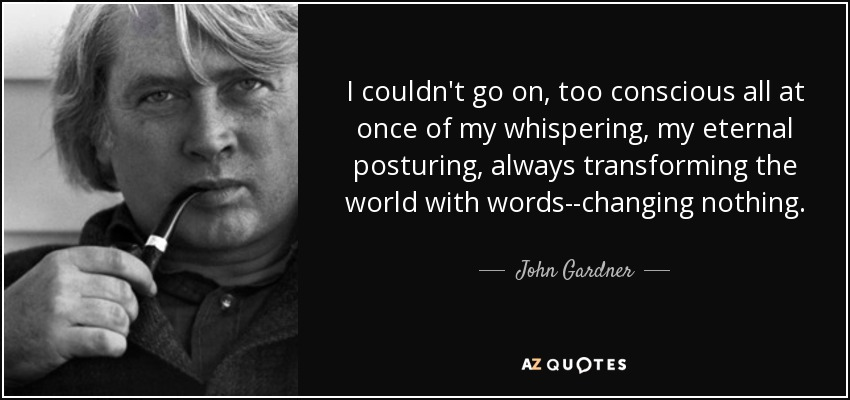 I couldn't go on, too conscious all at once of my whispering, my eternal posturing, always transforming the world with words--changing nothing. - John Gardner