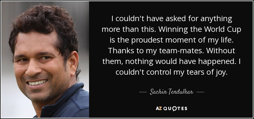I couldn't have asked for anything more than this. Winning the World Cup is the proudest moment of my life. Thanks to my team-mates. Without them, nothing would have happened. I couldn't control my tears of joy. - Sachin Tendulkar