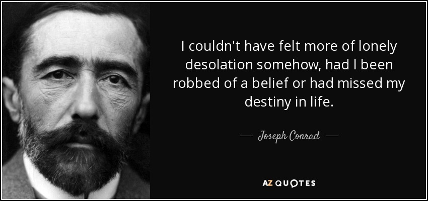 I couldn't have felt more of lonely desolation somehow, had I been robbed of a belief or had missed my destiny in life... - Joseph Conrad