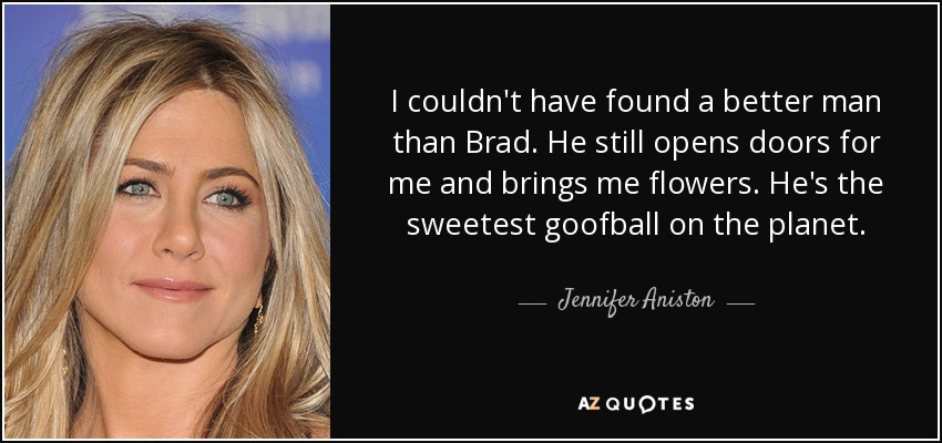 I couldn't have found a better man than Brad. He still opens doors for me and brings me flowers. He's the sweetest goofball on the planet. - Jennifer Aniston