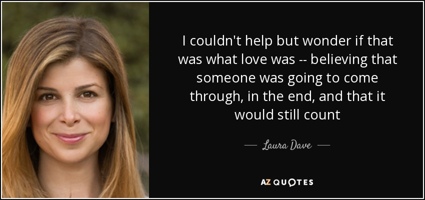 I couldn't help but wonder if that was what love was -- believing that someone was going to come through, in the end, and that it would still count - Laura Dave