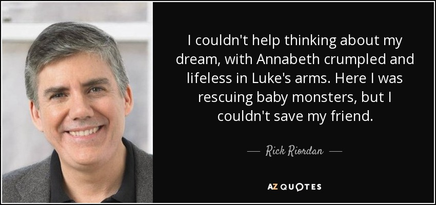 I couldn't help thinking about my dream, with Annabeth crumpled and lifeless in Luke's arms. Here I was rescuing baby monsters, but I couldn't save my friend. - Rick Riordan