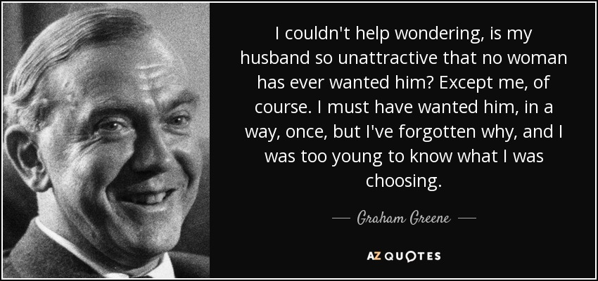 I couldn't help wondering, is my husband so unattractive that no woman has ever wanted him? Except me, of course. I must have wanted him, in a way, once, but I've forgotten why, and I was too young to know what I was choosing. - Graham Greene