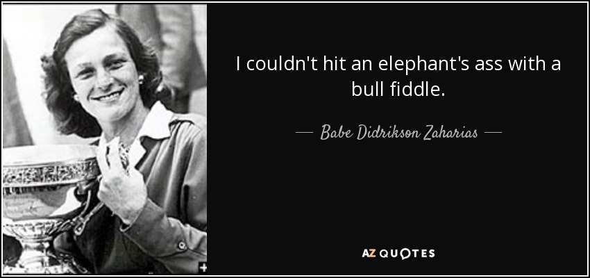 I couldn't hit an elephant's ass with a bull fiddle. - Babe Didrikson Zaharias