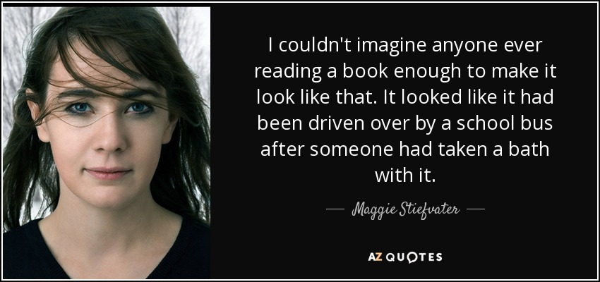 I couldn't imagine anyone ever reading a book enough to make it look like that. It looked like it had been driven over by a school bus after someone had taken a bath with it. - Maggie Stiefvater