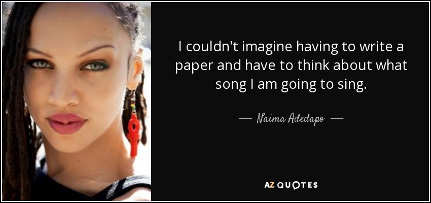 I couldn't imagine having to write a paper and have to think about what song I am going to sing. - Naima Adedapo