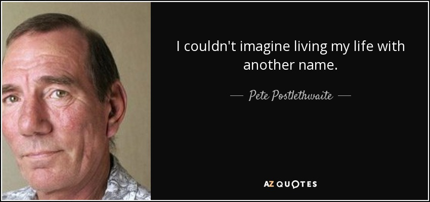 I couldn't imagine living my life with another name. - Pete Postlethwaite