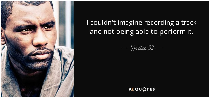 I couldn't imagine recording a track and not being able to perform it. - Wretch 32