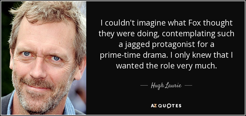 I couldn't imagine what Fox thought they were doing, contemplating such a jagged protagonist for a prime-time drama. I only knew that I wanted the role very much. - Hugh Laurie