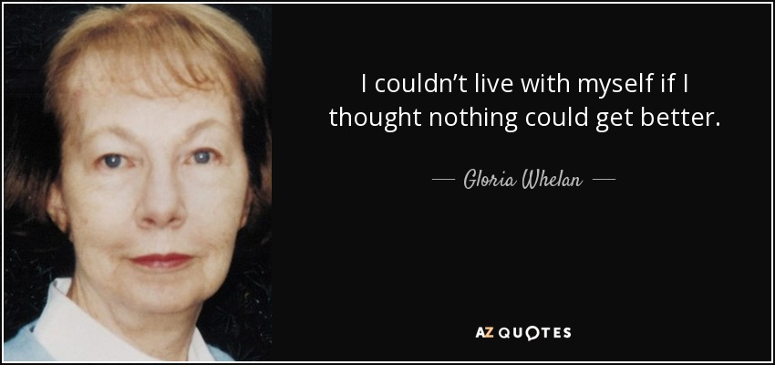 I couldn't live with myself if I thought nothing could get better. - Gloria Whelan