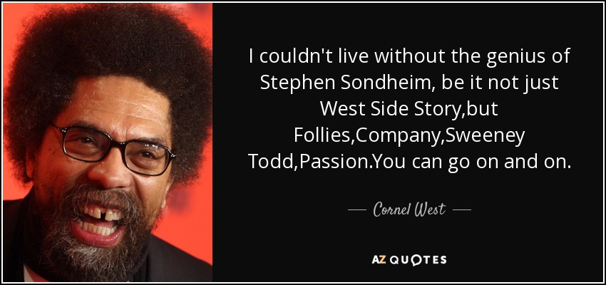 I couldn't live without the genius of Stephen Sondheim, be it not just West Side Story,but Follies,Company,Sweeney Todd,Passion.You can go on and on. - Cornel West