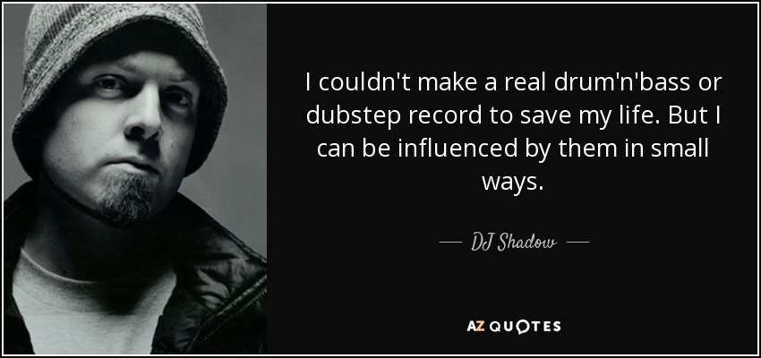 Dj shadow quote i couldnt make a real drumnbass or dubstep i couldnt make a real drumnbass or dubstep record to voltagebd Gallery