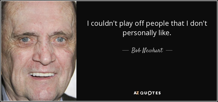 I couldn't play off people that I don't personally like. - Bob Newhart