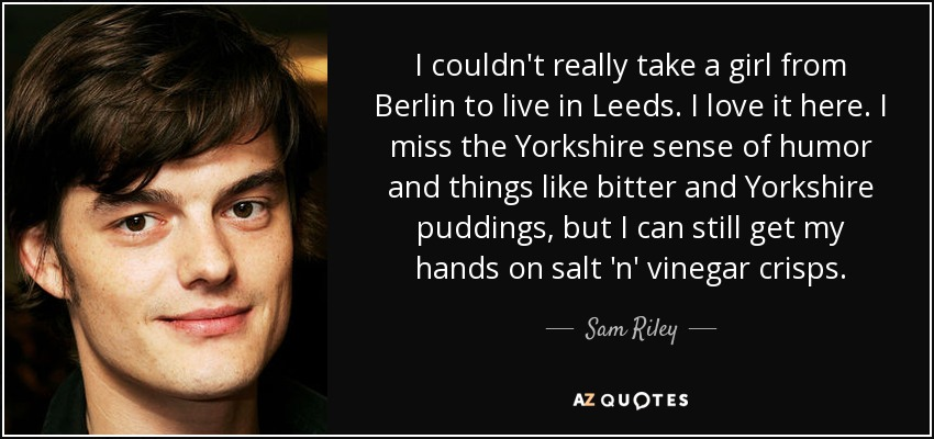 I couldn't really take a girl from Berlin to live in Leeds. I love it here. I miss the Yorkshire sense of humor and things like bitter and Yorkshire puddings, but I can still get my hands on salt 'n' vinegar crisps. - Sam Riley