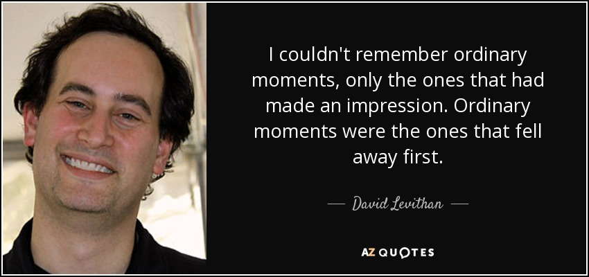I couldn't remember ordinary moments, only the ones that had made an impression. Ordinary moments were the ones that fell away first. - David Levithan