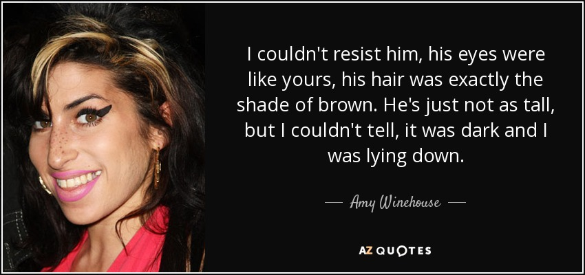 I couldn't resist him, his eyes were like yours, his hair was exactly the shade of brown. He's just not as tall, but I couldn't tell, it was dark and I was lying down. - Amy Winehouse
