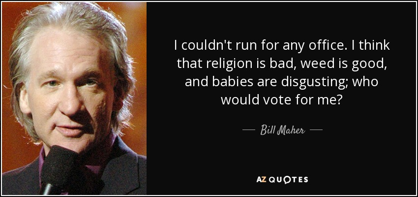 I couldn't run for any office. I think that religion is bad, weed is good, and babies are disgusting; who would vote for me? - Bill Maher