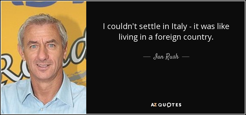 I couldn't settle in Italy - it was like living in a foreign country. - Ian Rush