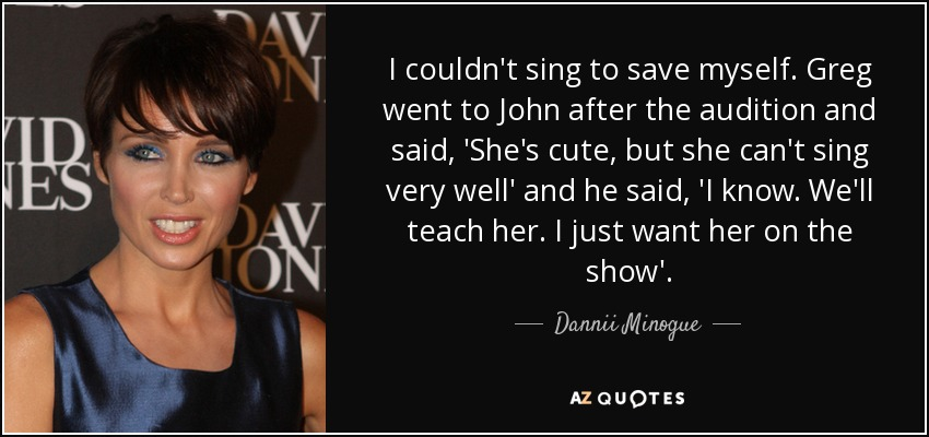 I couldn't sing to save myself. Greg went to John after the audition and said, 'She's cute, but she can't sing very well' and he said, 'I know. We'll teach her. I just want her on the show'. - Dannii Minogue
