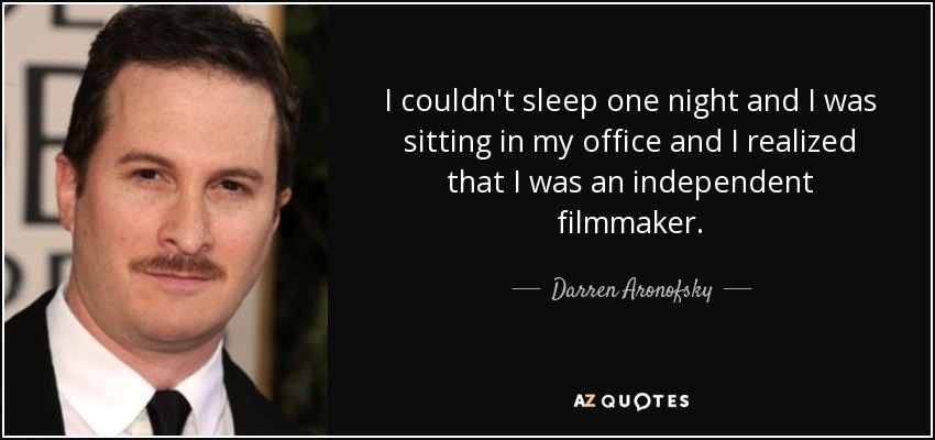 I couldn't sleep one night and I was sitting in my office and I realized that I was an independent filmmaker. - Darren Aronofsky