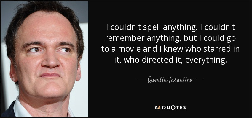 I couldn't spell anything. I couldn't remember anything, but I could go to a movie and I knew who starred in it, who directed it, everything. - Quentin Tarantino