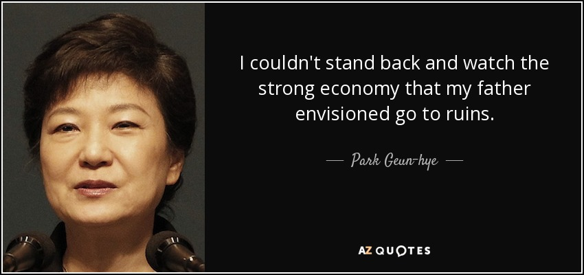 I couldn't stand back and watch the strong economy that my father envisioned go to ruins. - Park Geun-hye