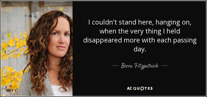 I couldn't stand here, hanging on, when the very thing I held disappeared more with each passing day. - Becca Fitzpatrick